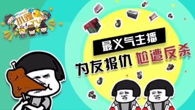 【小辣鸡TV】搞笑集锦13:最义气主播,为友报仇,尬遭反杀!