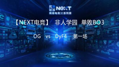 【NEXT电竞】非人学院 OG  vs DyF4 第一场